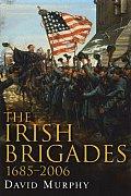 The Irish Brigades, 1685-2006: A Gazeteer of Irish Military Service, Past and Present