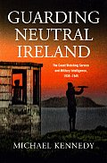Guarding Neutral Ireland - The Coast Watching Service and Military Intelligence, 1939-1945