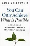 You Can Only Achieve What Is Possible: A Self-Help Antidote to Our Self-Help Culture