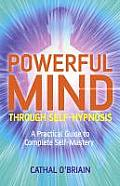 Powerful Mind Through Self Hypnosis A Practical Guide to Complete Self Mastery
