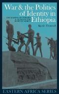 War & the Politics of Identity in Ethiopia: The Making of Enemies & Allies in the Horn of Africa (Eastern Africa)