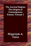 The Ancient Regime the Origins of Contemporary France, Volume 1