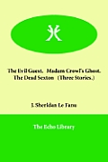 The Evil Guest. Madam Crowl's Ghost. the Dead Sexton (Three Stories.)