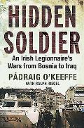 Hidden Soldier An Irish Legionnaires Wars from Bosnia to Iraq