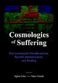 Cosmologies of Suffering: Post-Communist Transformation, Sacral Communication, and Healing