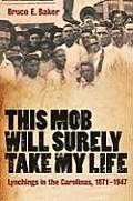 This Mob Will Surely Take My Life: Lynchings in the Carolinas, 1871-1947