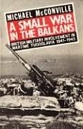 A Small War In The Balkans: British Military Involvement In Wartime Yugoslavia 1941-1945 by Michael Mcconville