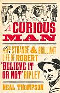 Curious Man The Strange & Brilliant Life of Robert Believe It or Not Ripley