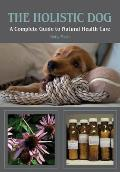 Holistic Dog A Complete Guide to Natural Heath Care