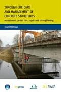 Through-Life Care and Management of Concrete Structures: Assessment, Protection, Repair and Strengthening
