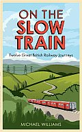 On the Slow Train Twelve Great British Railway Journeys