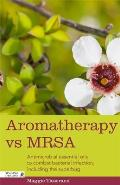 Aromatherapy and Mrsa: Antimicrobial Essential Oils to Combat Bacterial Infection, Including the Superbug