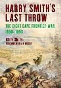 Harry Smith's Last Throw: The Eight Cape Frontier War 1850-1853