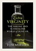 Extra Virginity The Sublime & Scandalous World of Olive Oil