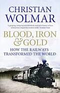 Blood Iron & Gold How the Railways Transformed the World