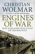 Engines of War: How Wars Were Won & Lost on the Railways. Christian Wolmar
