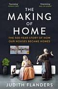 Making of Home The 500 Year Story of How Our Houses Became Homes