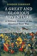 Great & Glorious Adventure A Military History of the Hundred Years War