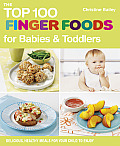 The Top 100 Finger Foods for Babies & Toddlers: Delicious, Healthy Meals for Your Child to Enjoy (Top 100 Recipes)