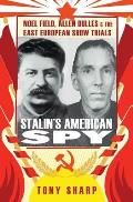 Stalin's American Spy: Noel Field, Allen Dulles and the East European Show Trials