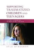 Supporting Traumatized Children and Teenagers: A Guide to Providing Understanding and Help