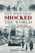 Five Days That Shocked the World: Eyewitness Accounts From Europe At the End of World War II