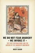 We Do Not Fear Anarchy?we Invoke It: The First International and the Origins of the Anarchist Movement