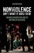 Nonviolence Aint What It Used to Be Unarmed Insurrection & the Rhetoric of Resistance