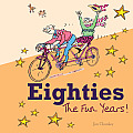 Eighties: The Fun Years!