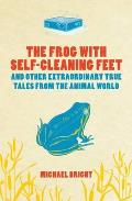 Frog With Self-cleaning Feet: and Other Extraordinary Tales From the Animal World