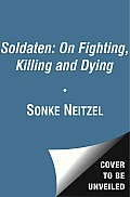 Soldaten on Fighting Killing & Dying the Secret Second World War Tapes of German Pows
