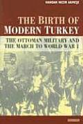 The Birth of Modern Turkey: The Ottoman Military and the March to World War I