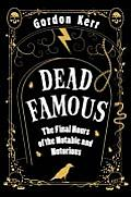 Dead Famous the Final Hours of the Notable & the Notorious