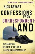 Confessions From Correspondentland: the Dangers and Delights of Life As a Foreign Correspondent