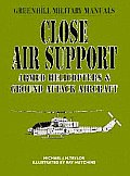 Close Air Support: Armed Helicopters and Ground Attack Aircraft (Greenhill Military Manuals)