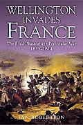 Wellington Invades France: The Final Phase of the Peninsula War, 1813-1814