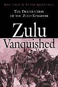 Zulu Vanquished: The Destruction of the Zulu Kingdom