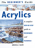 The Beginner's Guide Acrylics: A Complete Step-By-Step Guide to Techniques and Materials (Beginner's Guide) Cover