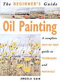 The Beginner's Guide Oil Painting: A Complete Step-By-Step Guide to Techniques and Materials (Beginner's Guide)