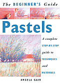 The Beginner's Guide Pastels: A Complete Step-By-Step Guide to Techniques and Materials (Beginner's Guide)