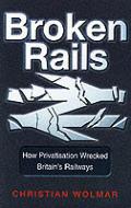 Broken Rails How Privatisation Wrecked B