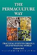 Permaculture Way Practical Steps to Create a Self Sustaining World