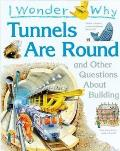I Wonder Why Tunnels Are Round: And Other Questions about Building (I Wonder Why)