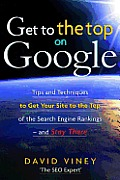 Get to the Top on Google: Tips and Techniques to Get Your Site to the Top of the Search Engine Rankings - and Stay There