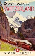 Slow Train to Switzerland: One Tour, Two Trips, 150 Years--And a World of Change Apart