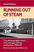 Running Out of Steam: the Photographic Diary of a Teenage Rail Enthusiast 1966-68