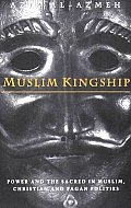 Muslim Kingship: Power and the Sacred in Muslim, Christian and Pagan Politics