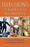 Television's Strangest Moments: Extraordinary But True Tales from the History of Television