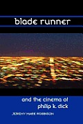 Blade Runner & The Cinema Of Philip K. Dick by Jeremy Mark Robinson