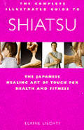 The Complete Illustrated Guide to Shiatsu: The Japanese Healing Art of Touch for Health and Fitness